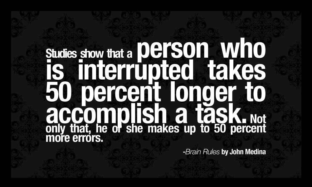 Studies show that a person who is interrupted takes 50 percent longer to accomplish a task. Not only that, he or she makes up to 50 percent more errors.