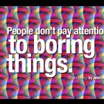 People don't pay attention to boring things.