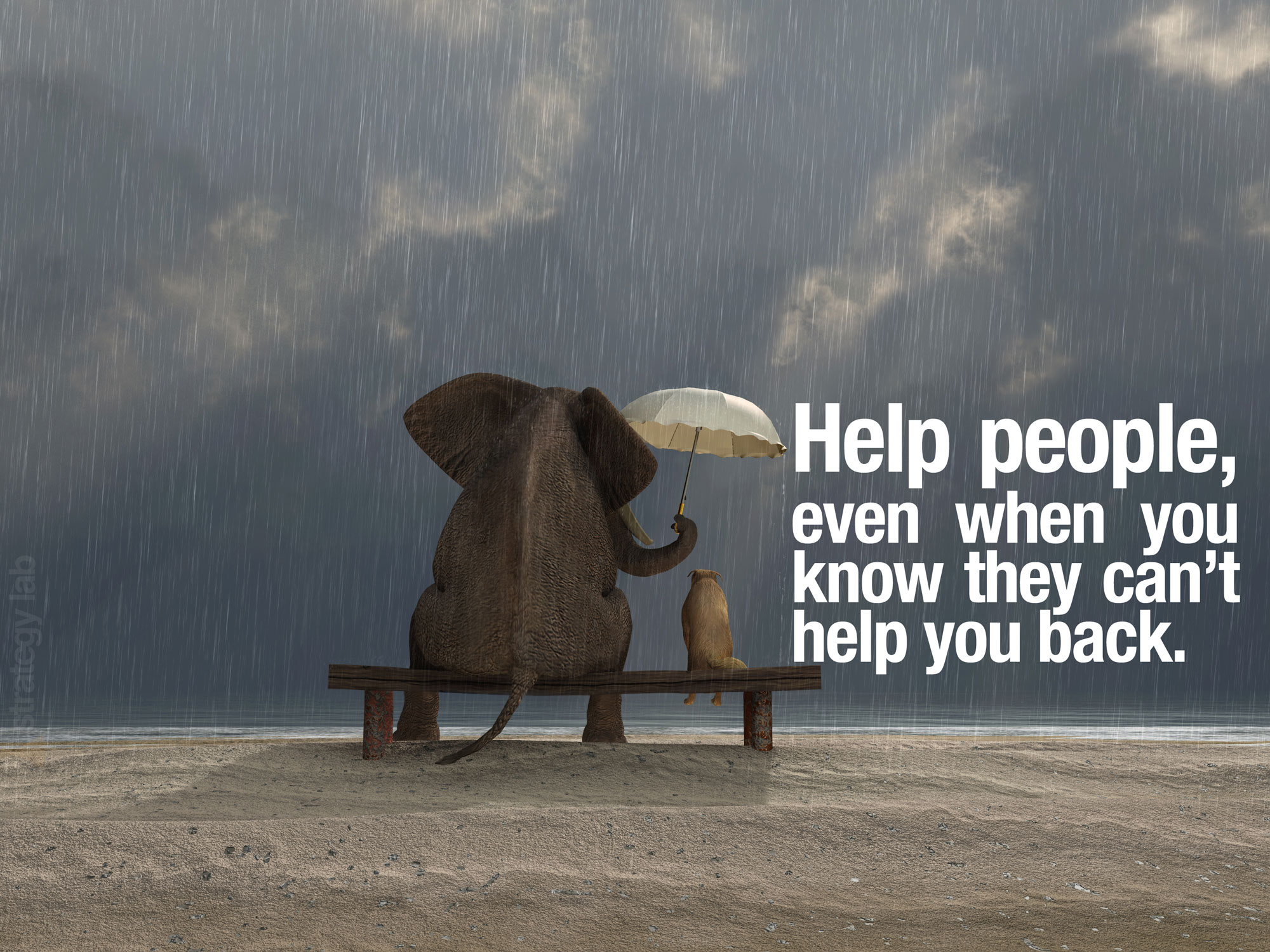 Help people even when they cant help you back