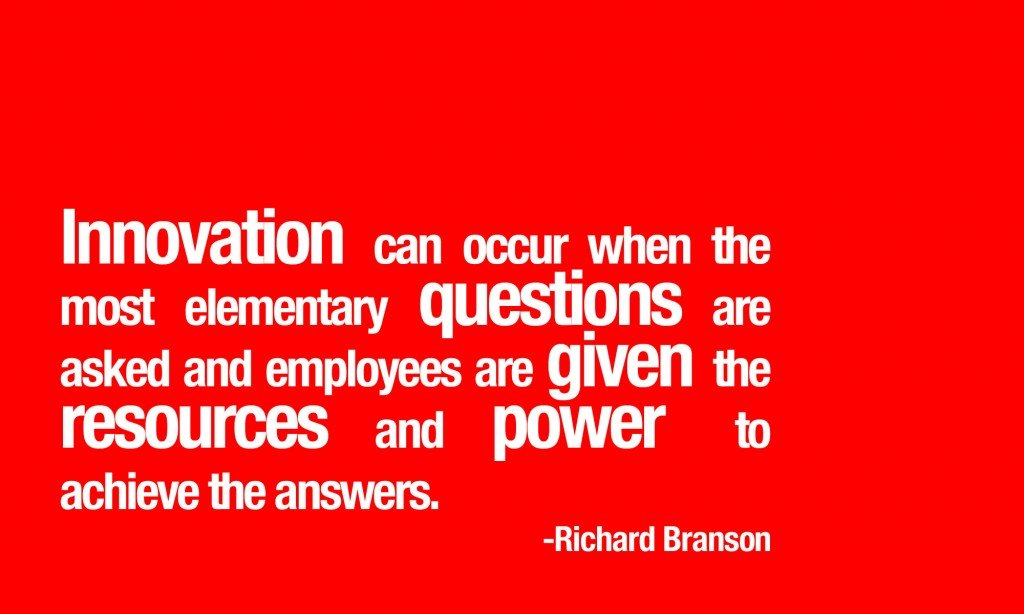 Innovation can occur when the most elementary questions are asked -Richard Branson