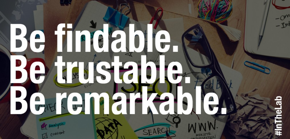 Be findable. Be trustable. Be remarkable.