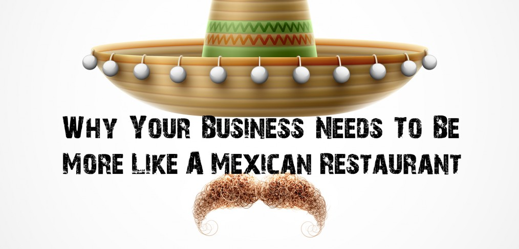 Why-Your-Business-Needs-To-Be-More-Like-A-Mexican-Restaurant