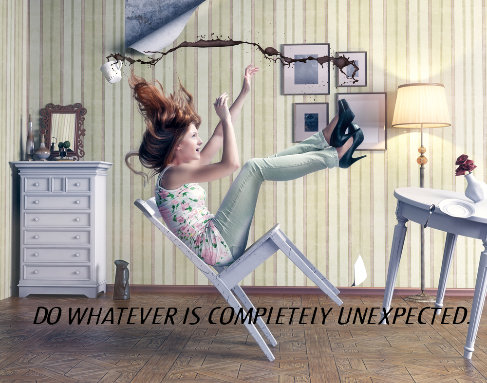 Do whatever is completely unexpected