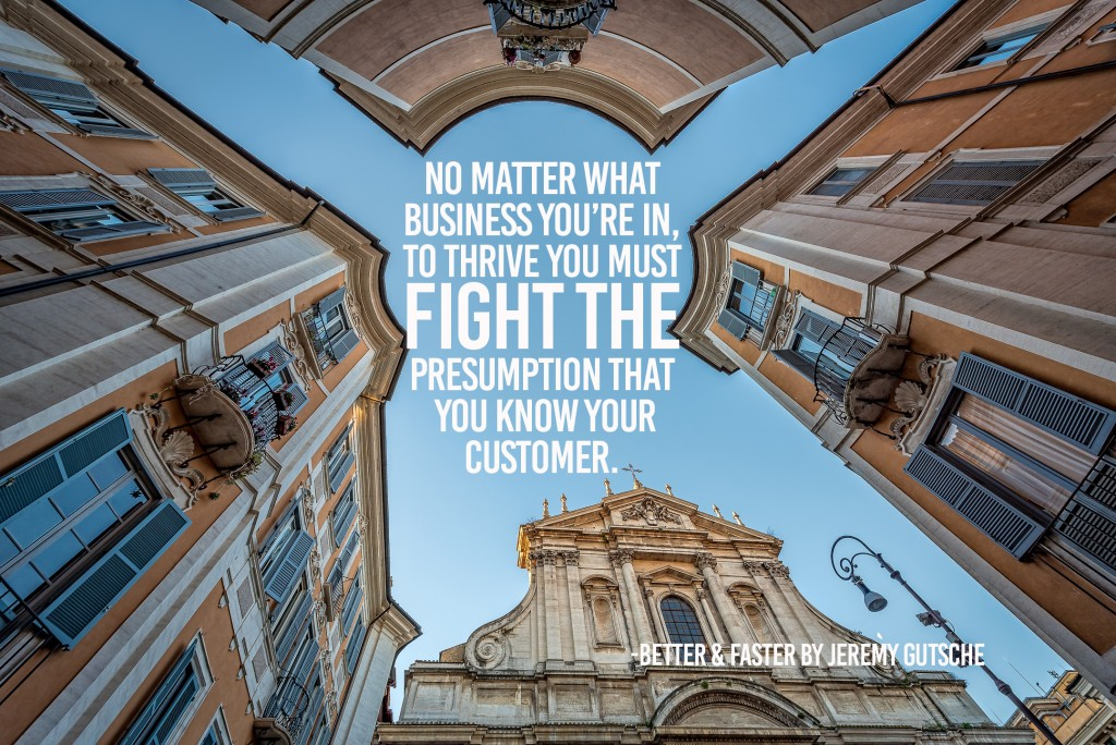 No matter what business you're in, to thrive you must fight the presumption that you know your customer