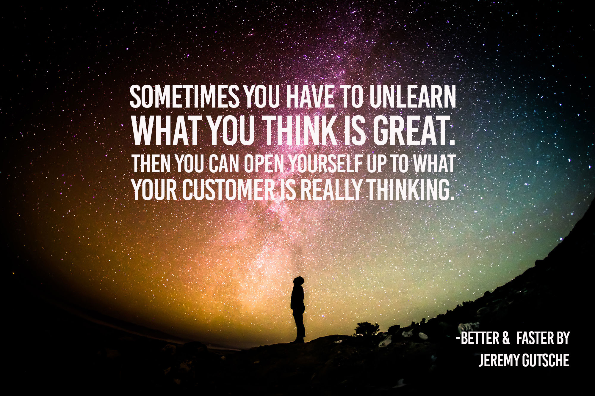 sometimes you have to unlearn what you think is great. Then you can open yourself up to what your customer is really thinking