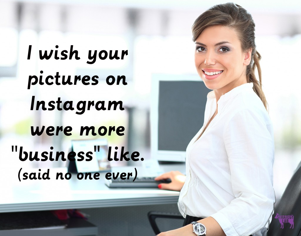 I wish your pictures on Instagram were more business like