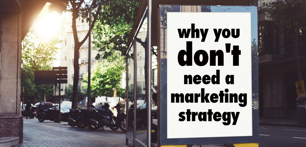 Why You Don't Need a Marketing Strategy