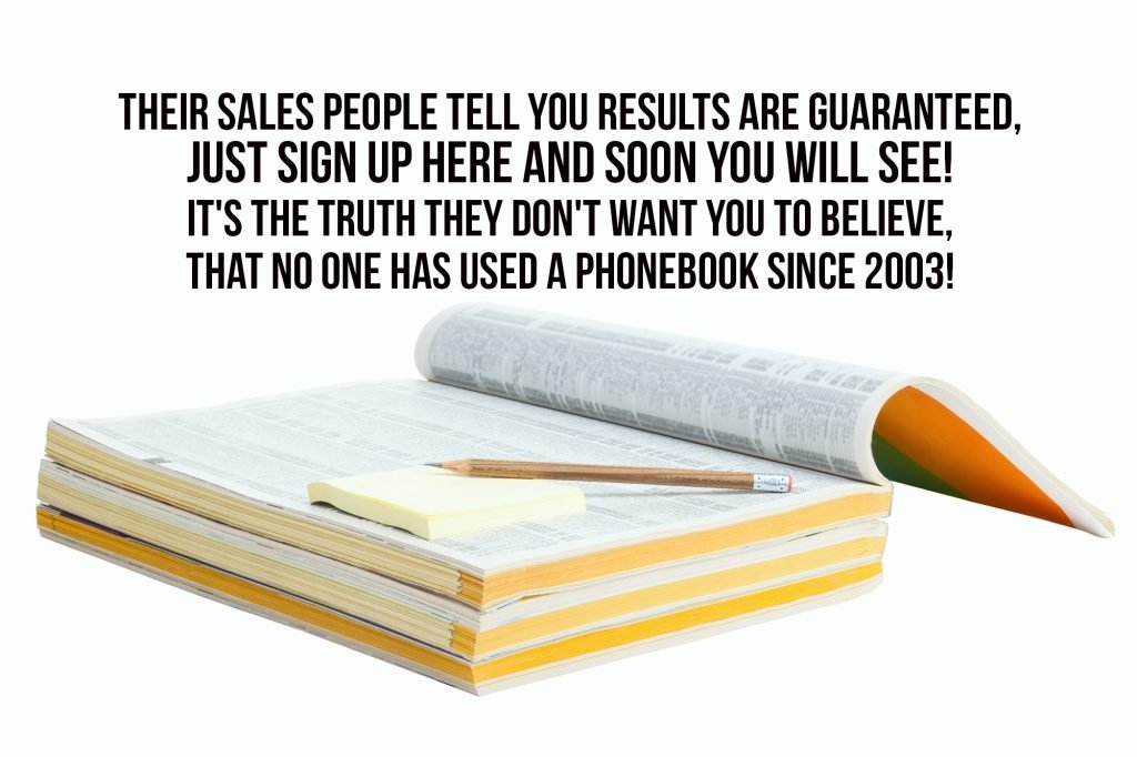 Their sales people tell you results are guaranteed, just sign up here and soon you will see! It's the truth they don't want you to believe, that no one has used a phonebook since 2003