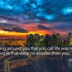 Once you understand everything around you that you call life was made up by people that were no smarter than you.