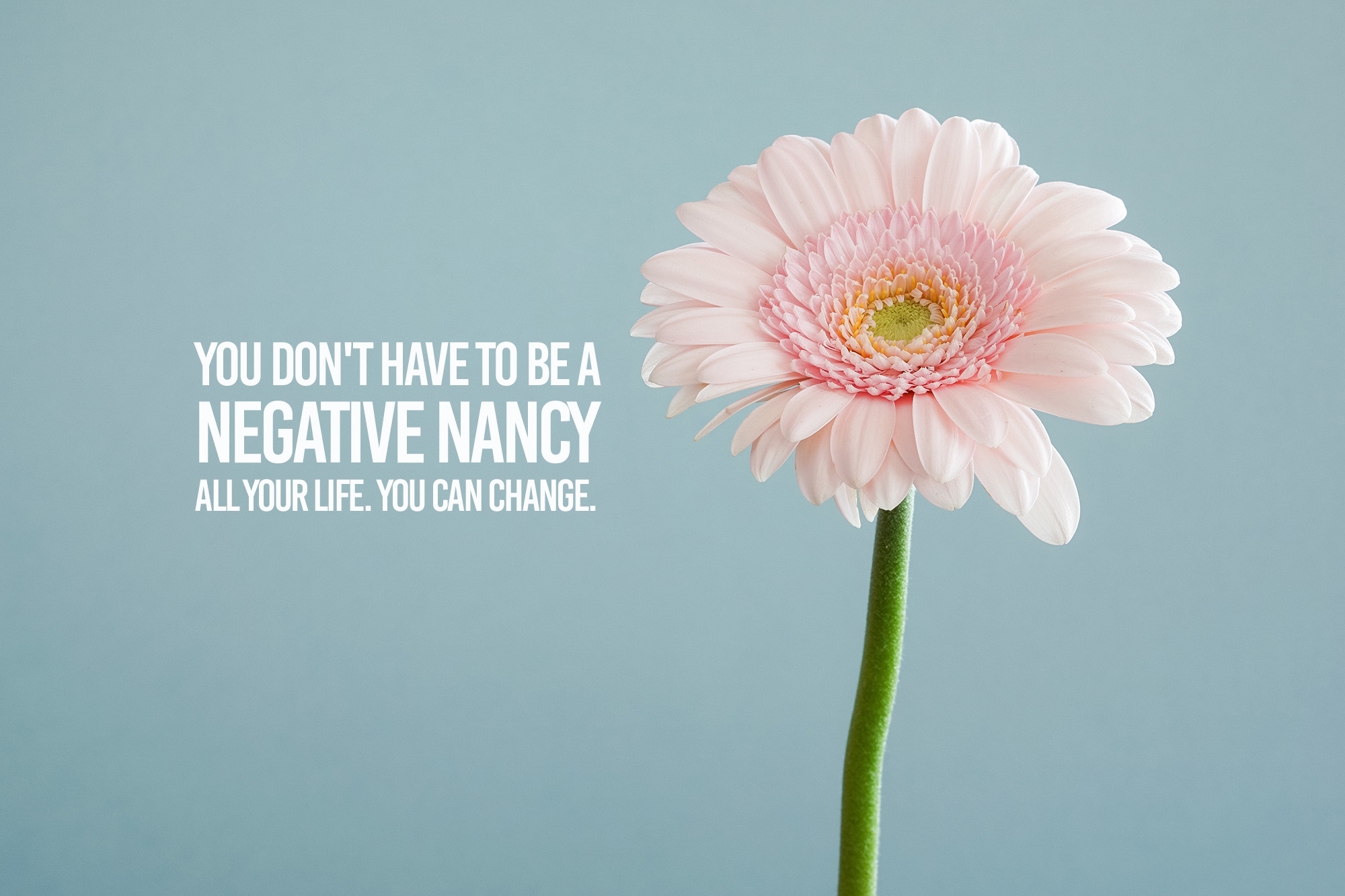 You don't have to be a negative nancy all your life