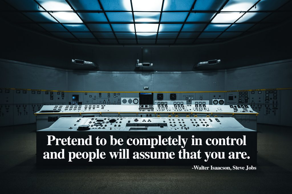 Pretend to be completely in control and people will assume that you are