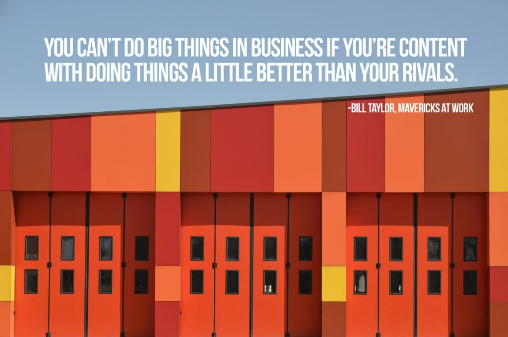 You can't do big things in business if you're content with doing things a little better than your rivals