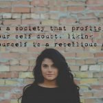 In a society that profits from your self doubt-liking yourself is a rebellious act