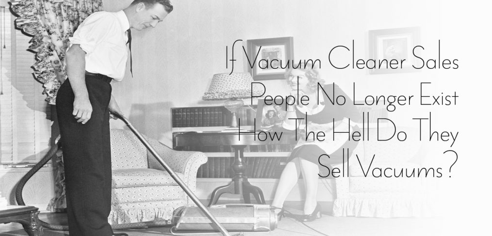 If Vacuum Cleaner Sales People No Longer Exist How The Hell Do They Sell Vacuums