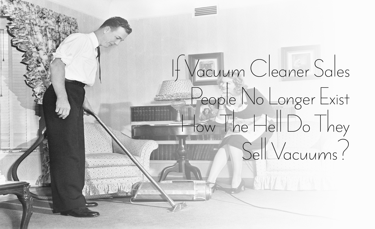 If Vacuum Cleaner Sales People No Longer Exist How The Hell Do They Sell  Vacuums?