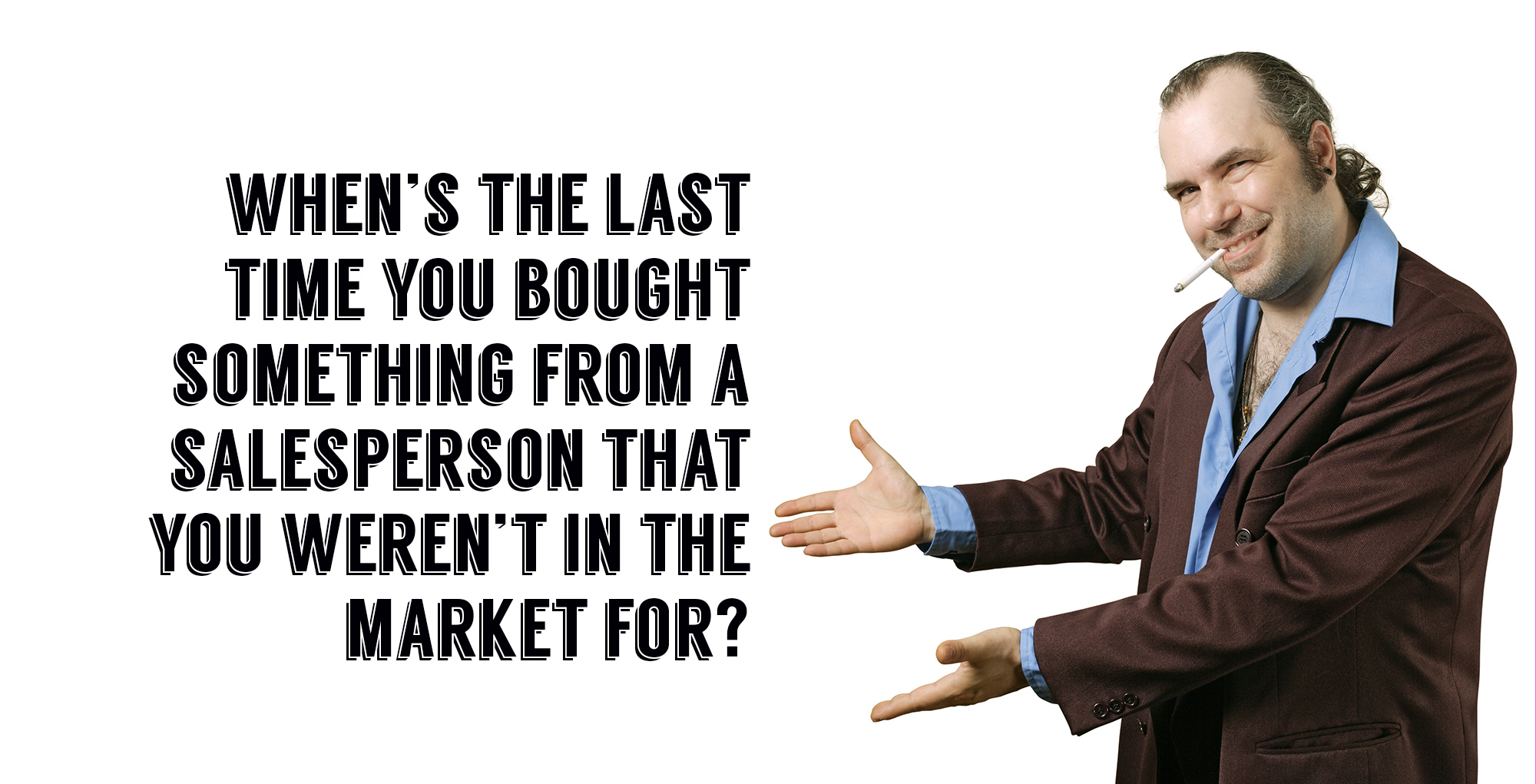 whens the last time you bought something from a salesperson that you weren't in the market for
