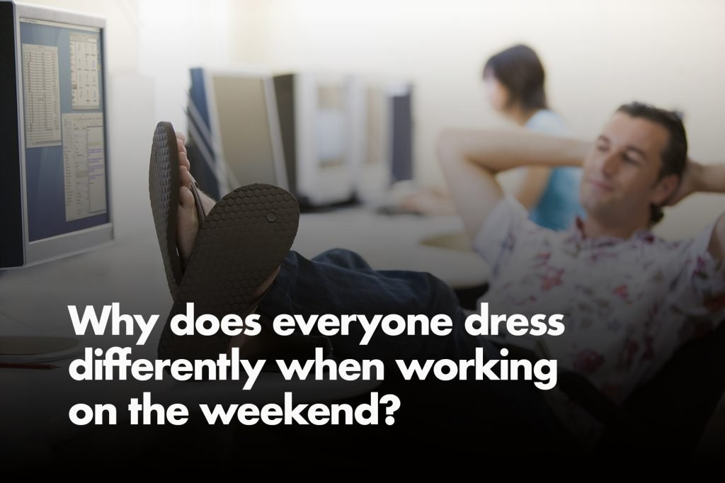 Why does everyone dress differently while working on the weekend?