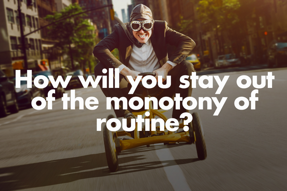 How will you stay out of the monotony of routine