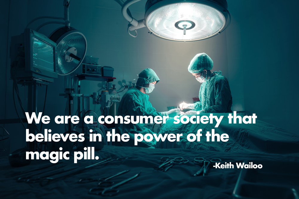 We are a consumer society that believes in the power of the magic pill