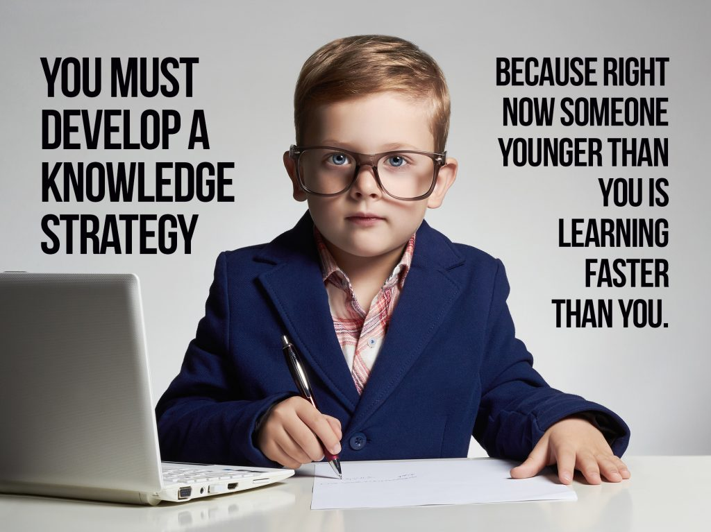 You have to develop a knowledge strategy