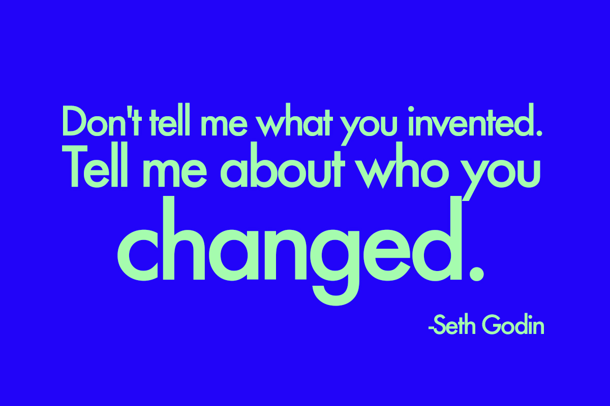 Don't tell me what you invented. Tell me about who you changed