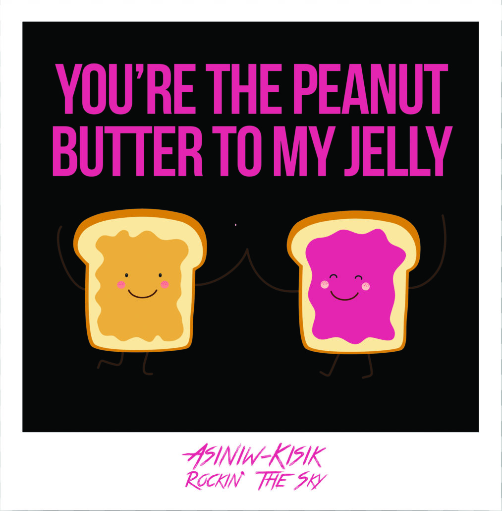 You're the peanut butter to my jelly